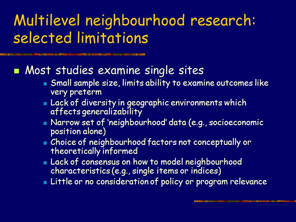 Multilevel neighbourhood research: selected limitations Most studies examine single sites Small sample size, limits ability to examine outcomes like very preterm Lack of diversity in geographic environments which affects generalizability Narrow set of 'neighbourhood' data (e.g., socioeconomic position alone) Choice of neighbourhood factors not conceptually or theoretically informed Lack of consensus on how to model neighbourhood characteristics (e.g., single items or indices) Little or no consideration of policy or program relevance