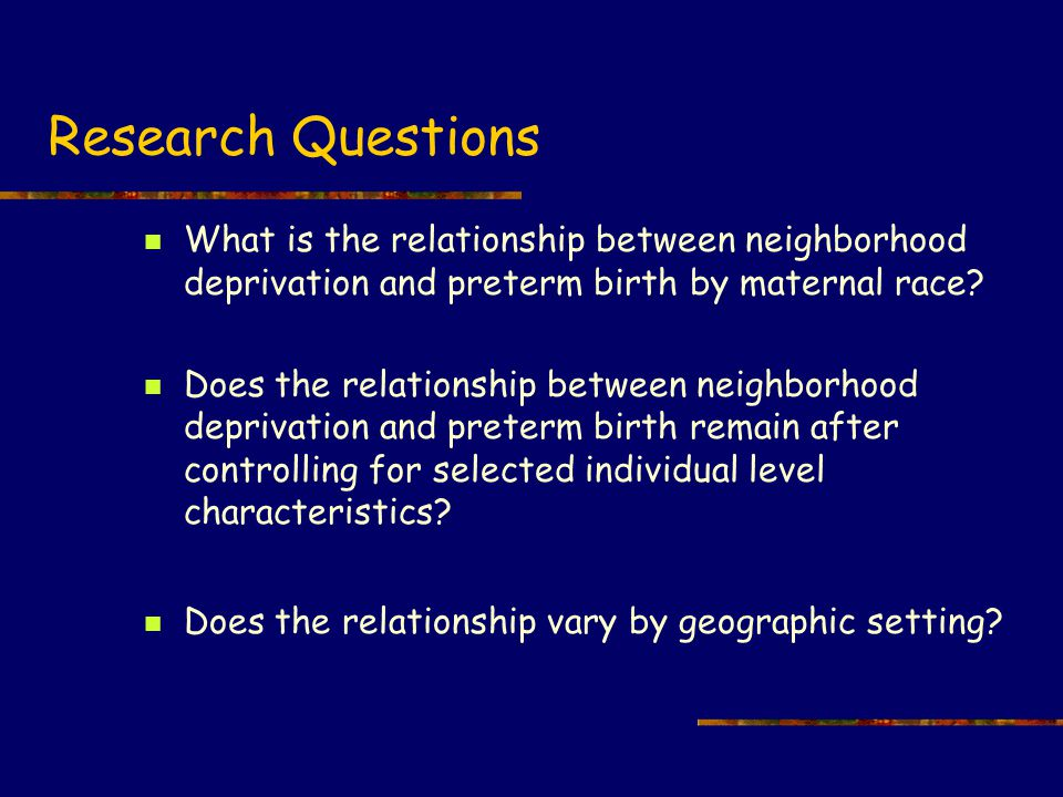 Research Questions What is the relationship between neighborhood deprivation and preterm birth by maternal race.