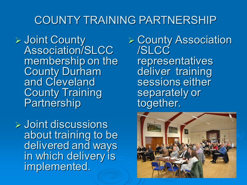  Joint County Association/SLCC membership on the County Durham and Cleveland County Training Partnership  Joint discussions about training to be delivered and ways in which delivery is implemented.