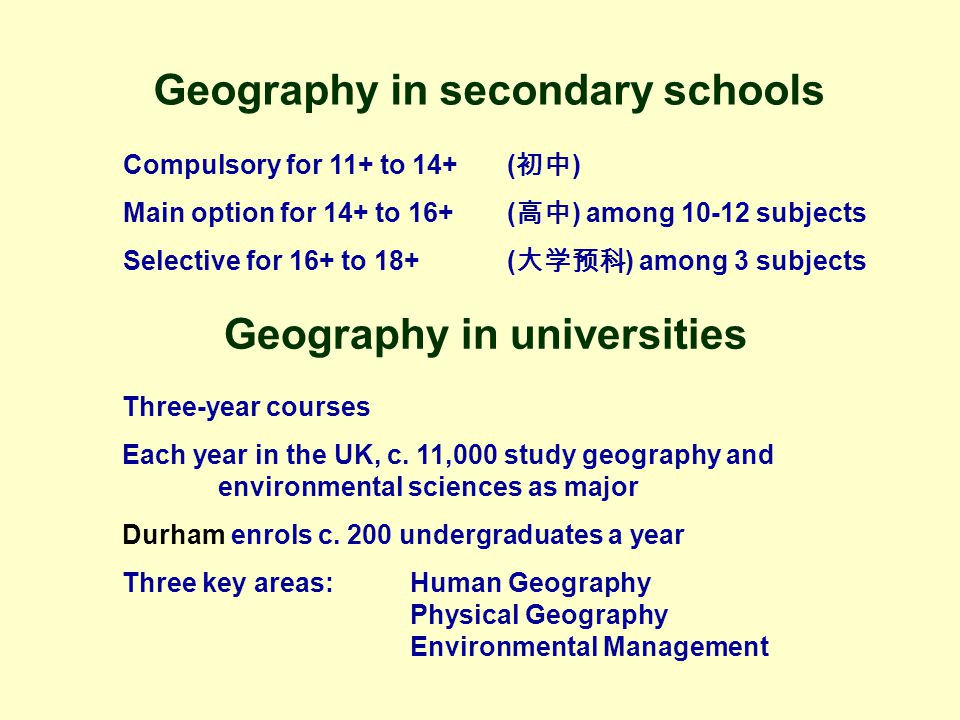 Geography in secondary schools Compulsory for 11+ to 14+( 初中 ) Main option for 14+ to 16+( 高中 ) among 10-12 subjects Selective for 16+ to 18+( 大学预科 ) among 3 subjects Geography in universities Three-year courses Each year in the UK, c.