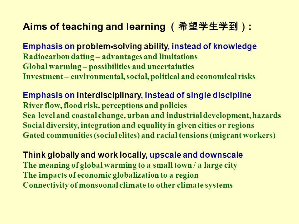 Aims of teaching and learning (希望学生学到) : Emphasis on problem-solving ability, instead of knowledge Radiocarbon dating – advantages and limitations Global warming – possibilities and uncertainties Investment – environmental, social, political and economical risks Emphasis on interdisciplinary, instead of single discipline River flow, flood risk, perceptions and policies Sea-level and coastal change, urban and industrial development, hazards Social diversity, integration and equality in given cities or regions Gated communities (social elites) and racial tensions (migrant workers) Think globally and work locally, upscale and downscale The meaning of global warming to a small town / a large city The impacts of economic globalization to a region Connectivity of monsoonal climate to other climate systems