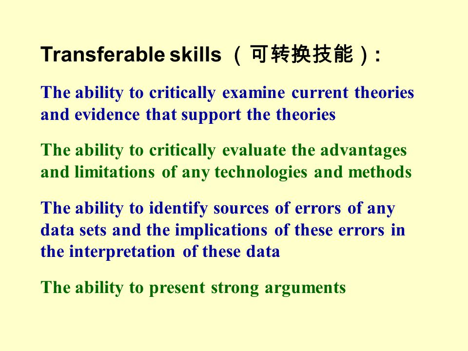 Transferable skills (可转换技能) : The ability to critically examine current theories and evidence that support the theories The ability to critically evaluate the advantages and limitations of any technologies and methods The ability to identify sources of errors of any data sets and the implications of these errors in the interpretation of these data The ability to present strong arguments
