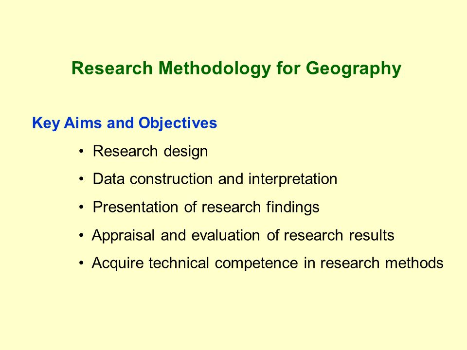 Research Methodology for Geography Key Aims and Objectives Research design Data construction and interpretation Presentation of research findings Appraisal and evaluation of research results Acquire technical competence in research methods