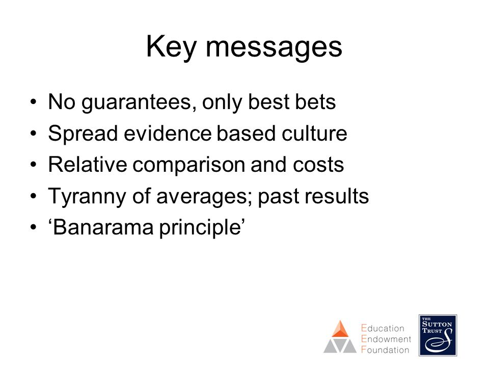 Key messages No guarantees, only best bets Spread evidence based culture Relative comparison and costs Tyranny of averages; past results 'Banarama principle'