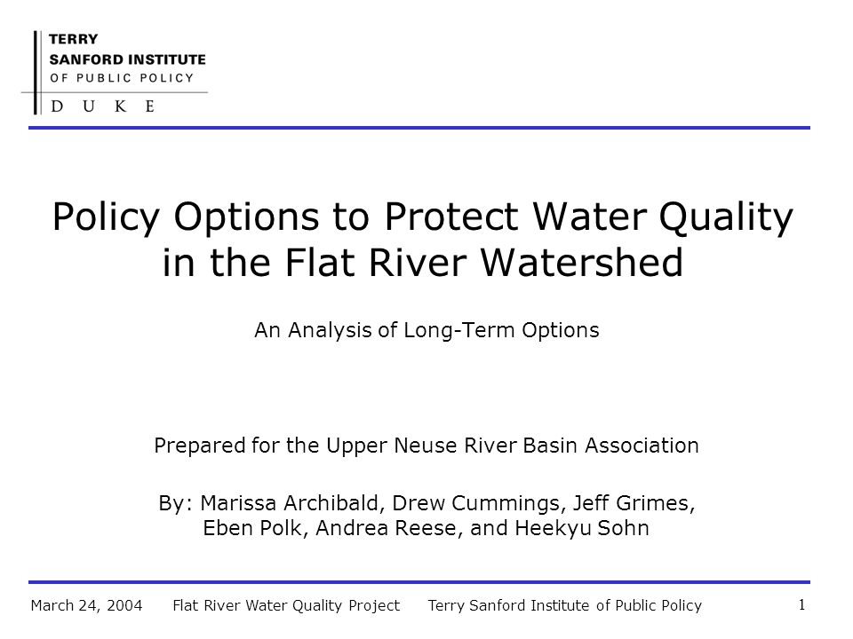 Terry Sanford Institute of Public PolicyFlat River Water Quality ProjectMarch 24, 2004 1 Policy Options to Protect Water Quality in the Flat River Watershed An Analysis of Long-Term Options Prepared for the Upper Neuse River Basin Association By: Marissa Archibald, Drew Cummings, Jeff Grimes, Eben Polk, Andrea Reese, and Heekyu Sohn