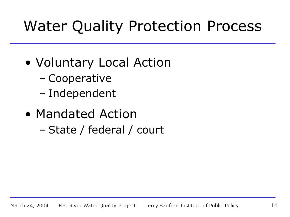 Terry Sanford Institute of Public PolicyFlat River Water Quality ProjectMarch 24, 2004 14 Water Quality Protection Process Voluntary Local Action –Cooperative –Independent Mandated Action –State / federal / court