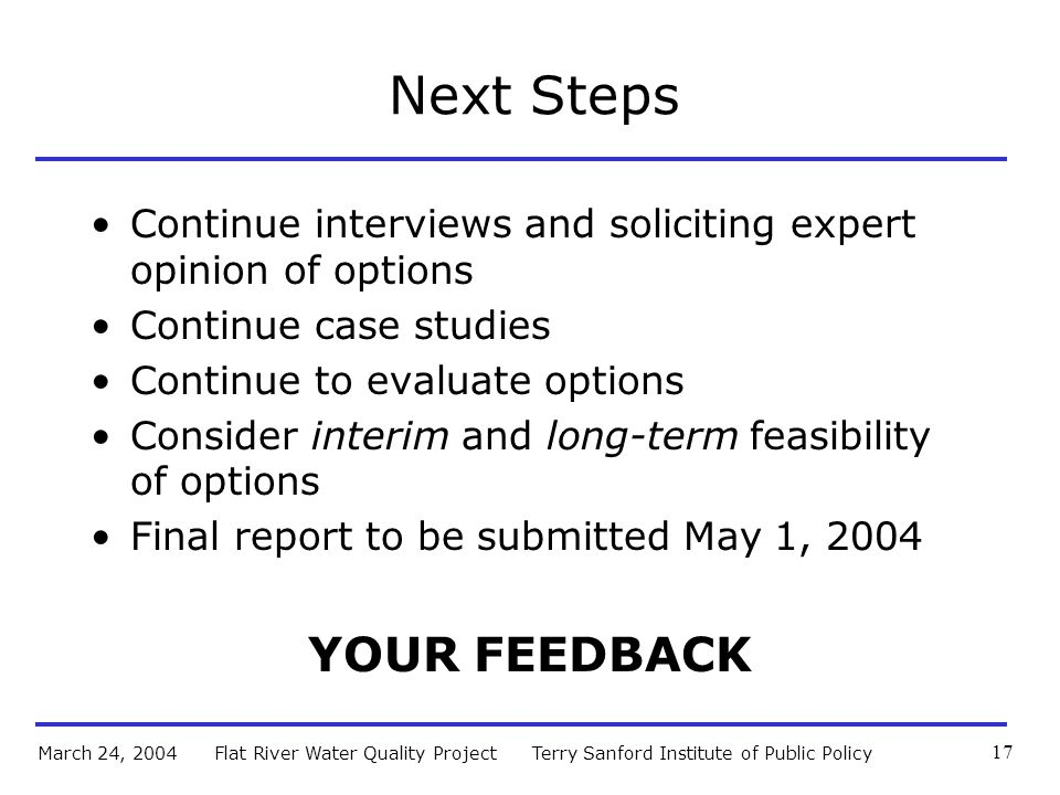 Terry Sanford Institute of Public PolicyFlat River Water Quality ProjectMarch 24, 2004 17 Next Steps Continue interviews and soliciting expert opinion of options Continue case studies Continue to evaluate options Consider interim and long-term feasibility of options Final report to be submitted May 1, 2004 YOUR FEEDBACK