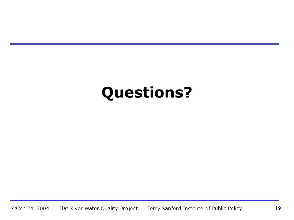 Terry Sanford Institute of Public PolicyFlat River Water Quality ProjectMarch 24, 2004 19 Questions