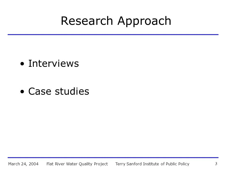 Terry Sanford Institute of Public PolicyFlat River Water Quality ProjectMarch 24, 2004 3 Research Approach Interviews Case studies