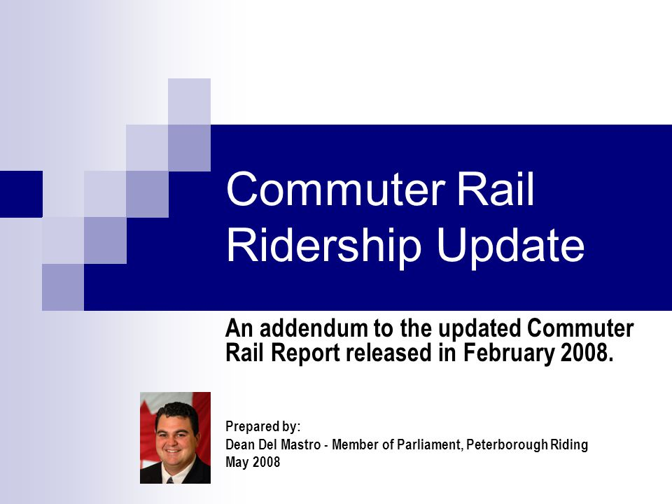 Commuter Rail Ridership Update An addendum to the updated Commuter Rail Report released in February 2008. Prepared by: Dean Del Mastro - Member of Par