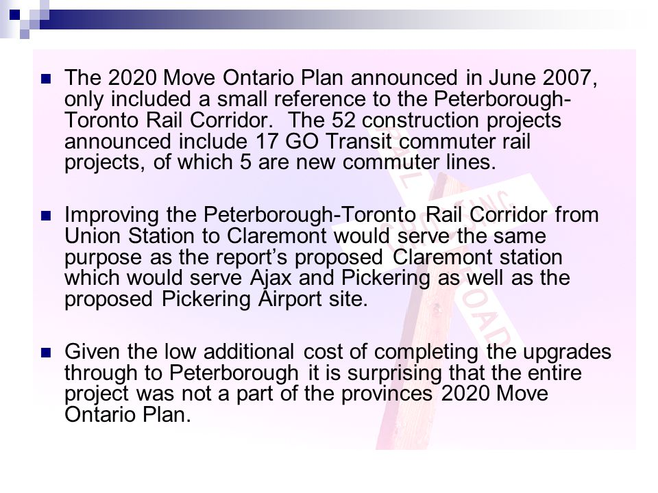 The 2020 Move Ontario Plan announced in June 2007, only included a small reference to the Peterborough- Toronto Rail Corridor.