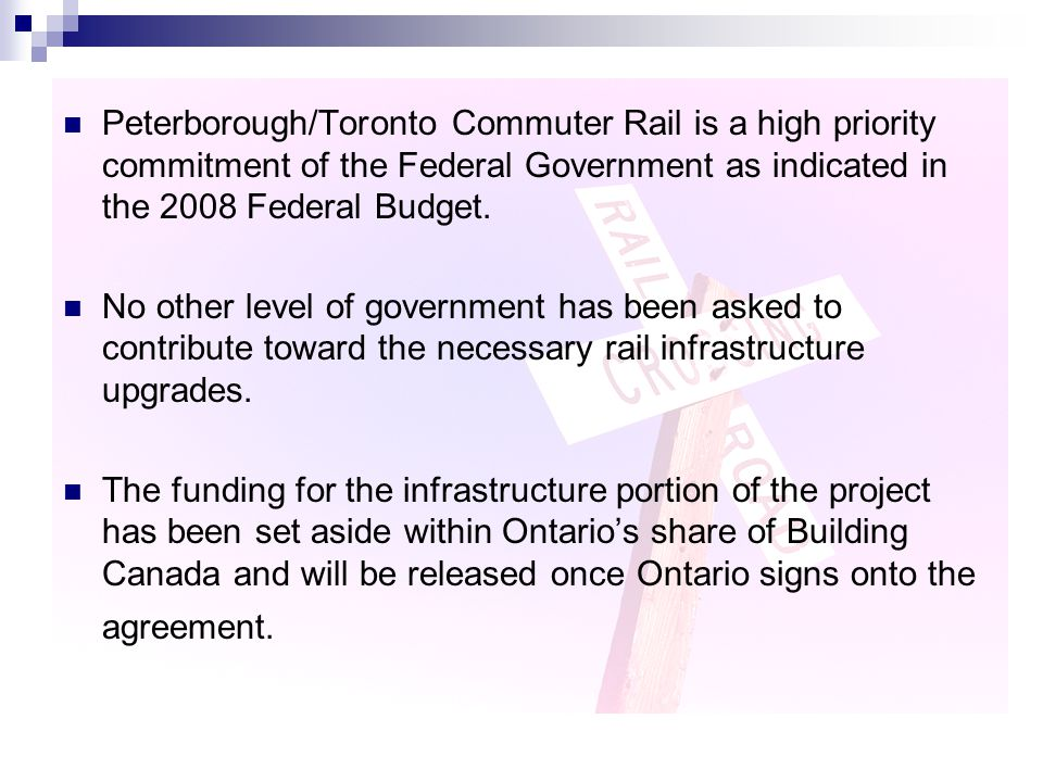 Peterborough/Toronto Commuter Rail is a high priority commitment of the Federal Government as indicated in the 2008 Federal Budget.