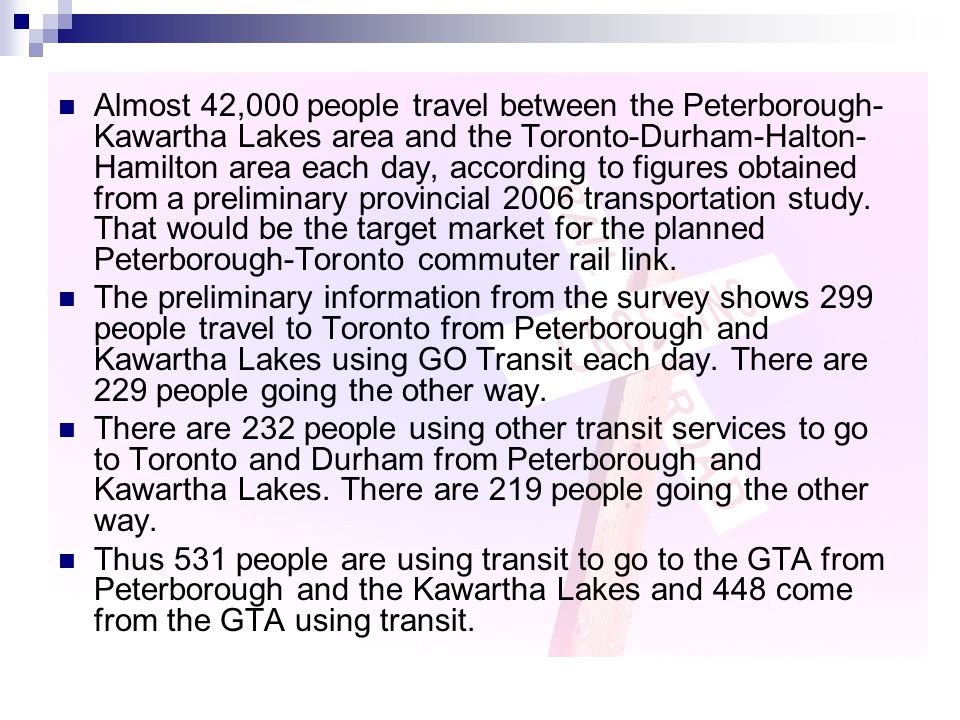Almost 42,000 people travel between the Peterborough- Kawartha Lakes area and the Toronto-Durham-Halton- Hamilton area each day, according to figures obtained from a preliminary provincial 2006 transportation study.