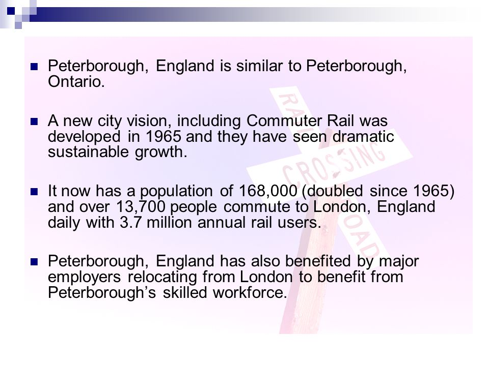 Peterborough, England is similar to Peterborough, Ontario. A new city vision, including Commuter Rail was developed in 1965 and they have seen dramati