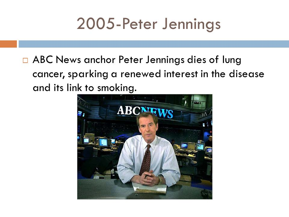2005-Peter Jennings  ABC News anchor Peter Jennings dies of lung cancer, sparking a renewed interest in the disease and its link to smoking.