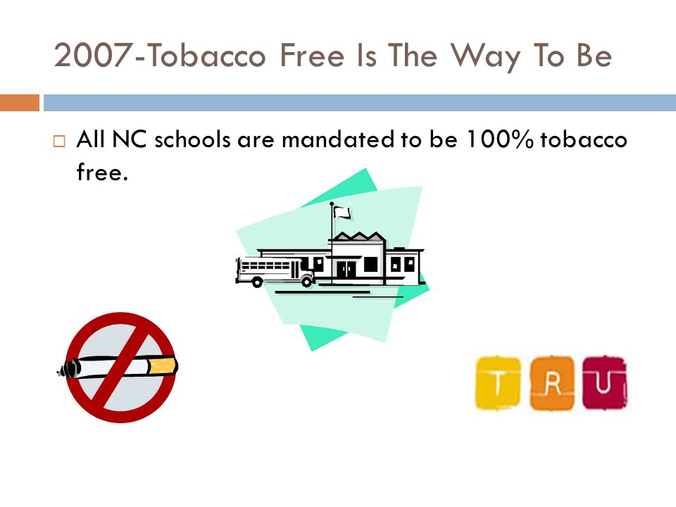 2007-Tobacco Free Is The Way To Be  All NC schools are mandated to be 100% tobacco free.