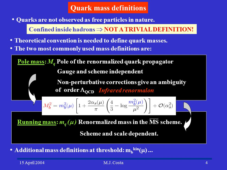 15 April 2004M.J. Costa4 Quark mass definitions Quarks are not observed as free particles in nature. Confined inside hadrons  NOT A TRIVIAL DEFINITIO