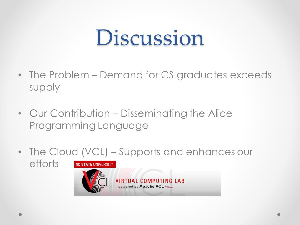 Discussion The Problem – Demand for CS graduates exceeds supply Our Contribution – Disseminating the Alice Programming Language The Cloud (VCL) – Supp