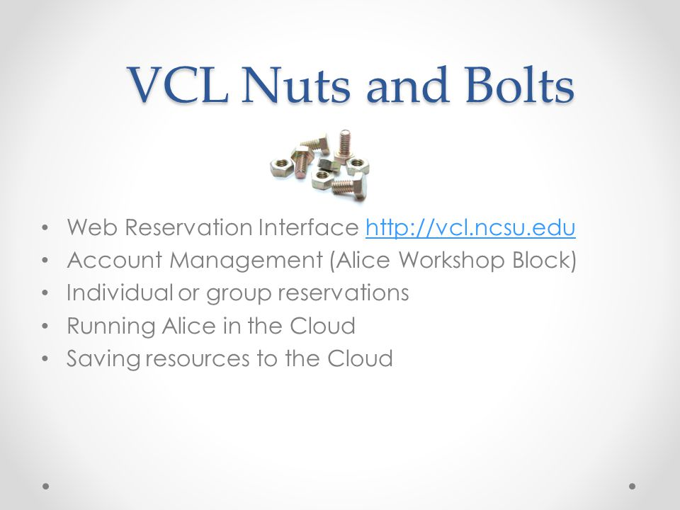 VCL Nuts and Bolts Web Reservation Interface http://vcl.ncsu.eduhttp://vcl.ncsu.edu Account Management (Alice Workshop Block) Individual or group rese
