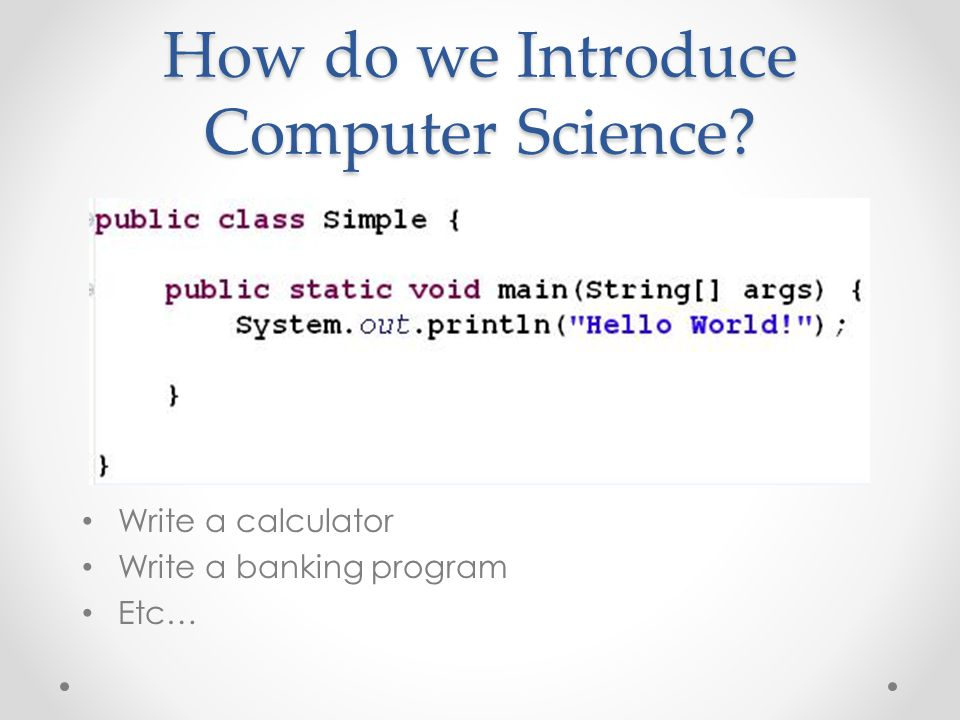 How do we Introduce Computer Science? Write a calculator Write a banking program Etc…