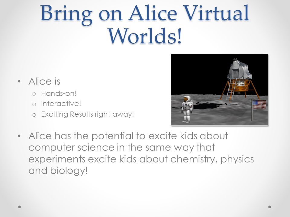 Bring on Alice Virtual Worlds! Alice is o Hands-on! o Interactive! o Exciting Results right away! Alice has the potential to excite kids about compute