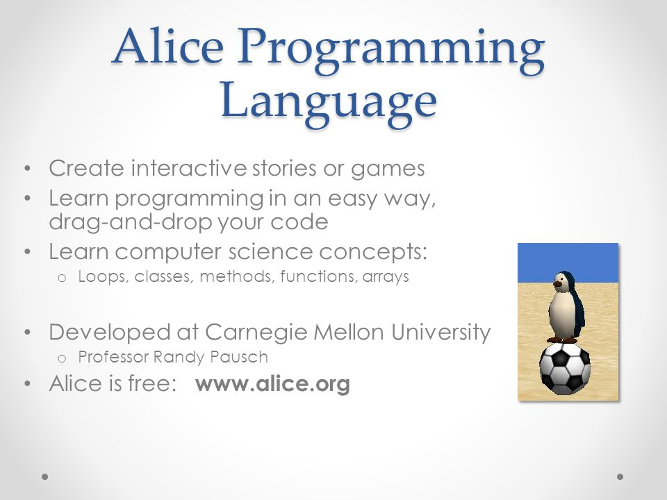 Alice Programming Language Create interactive stories or games Learn programming in an easy way, drag-and-drop your code Learn computer science concep