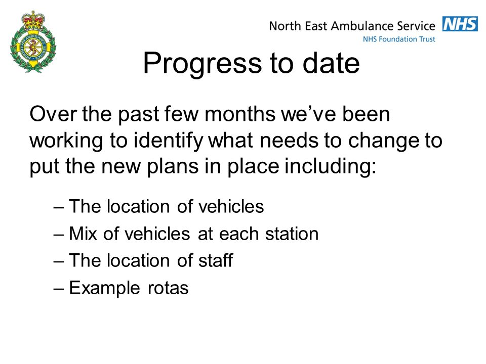 Progress to date Over the past few months we've been working to identify what needs to change to put the new plans in place including: –The location of vehicles –Mix of vehicles at each station –The location of staff –Example rotas