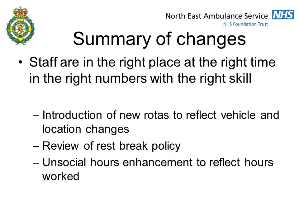 Summary of changes Staff are in the right place at the right time in the right numbers with the right skill –Introduction of new rotas to reflect vehicle and location changes –Review of rest break policy –Unsocial hours enhancement to reflect hours worked