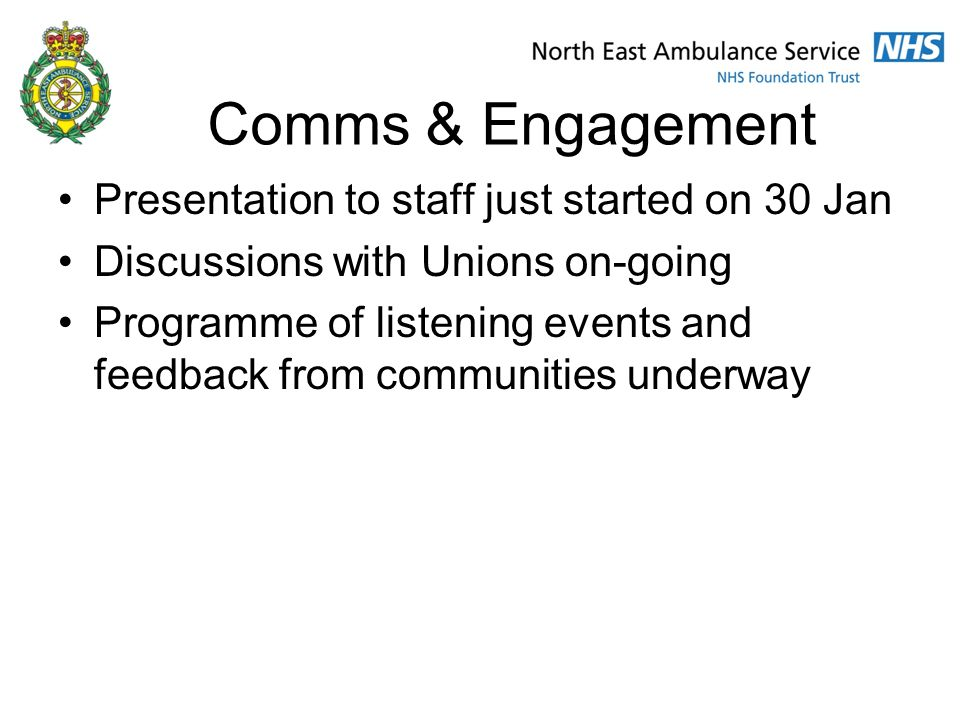 Comms & Engagement Presentation to staff just started on 30 Jan Discussions with Unions on-going Programme of listening events and feedback from communities underway