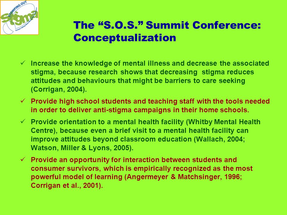 The S.O.S. Summit Conference: Conceptualization Increase the knowledge of mental illness and decrease the associated stigma, because research shows that decreasing stigma reduces attitudes and behaviours that might be barriers to care seeking (Corrigan, 2004).