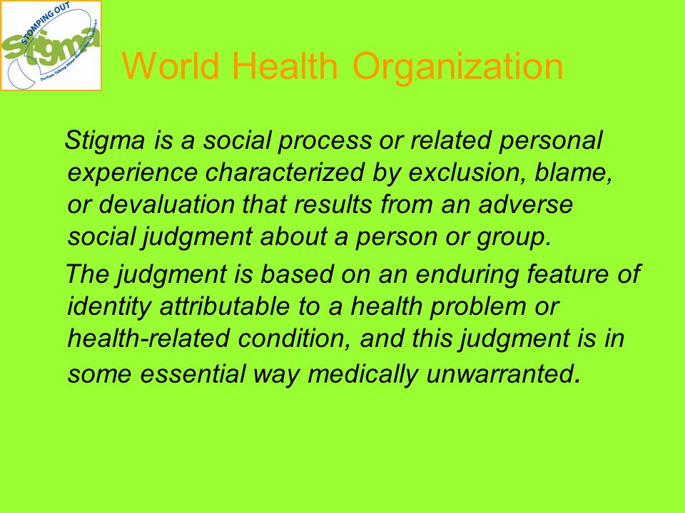World Health Organization Stigma is a social process or related personal experience characterized by exclusion, blame, or devaluation that results from an adverse social judgment about a person or group.