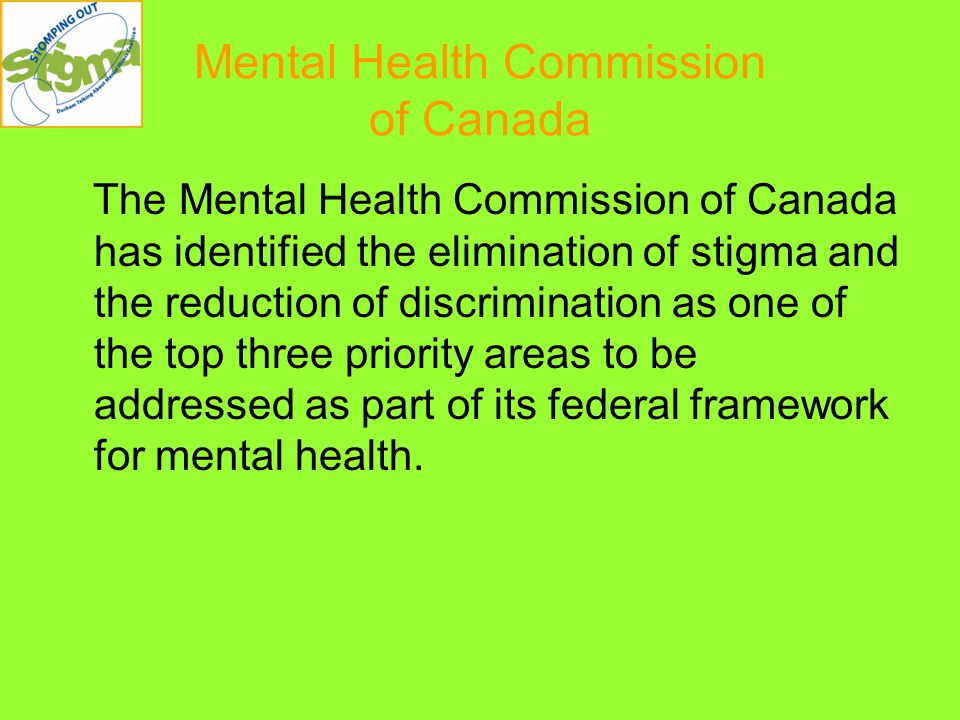 Mental Health Commission of Canada The Mental Health Commission of Canada has identified the elimination of stigma and the reduction of discrimination as one of the top three priority areas to be addressed as part of its federal framework for mental health.