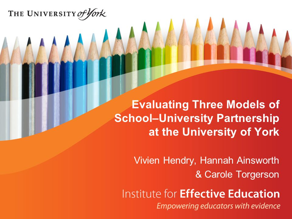 Evaluating Three Models of School–University Partnership at the University of York Vivien Hendry, Hannah Ainsworth & Carole Torgerson