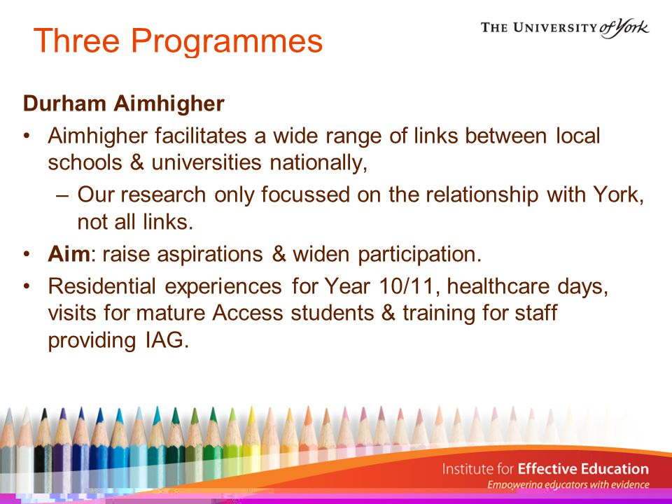 Three Programmes Durham Aimhigher Aimhigher facilitates a wide range of links between local schools & universities nationally, –Our research only focussed on the relationship with York, not all links.