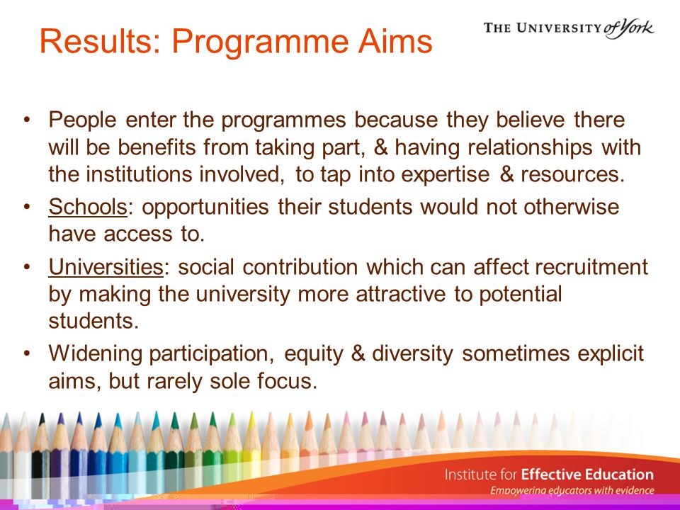 Results: Programme Aims People enter the programmes because they believe there will be benefits from taking part, & having relationships with the institutions involved, to tap into expertise & resources.