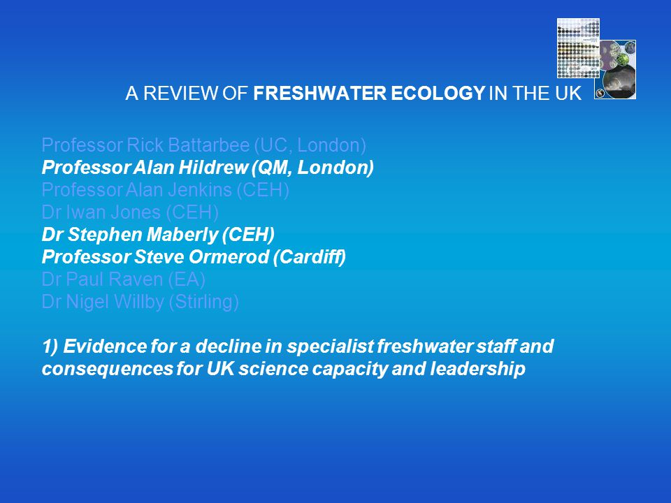 A REVIEW OF FRESHWATER ECOLOGY IN THE UK Professor Rick Battarbee (UC, London) Professor Alan Hildrew (QM, London) Professor Alan Jenkins (CEH) Dr Iwa