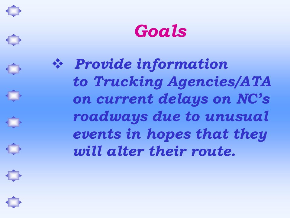 Goals  Provide information to Trucking Agencies/ATA on current delays on NC's roadways due to unusual events in hopes that they will alter their route.