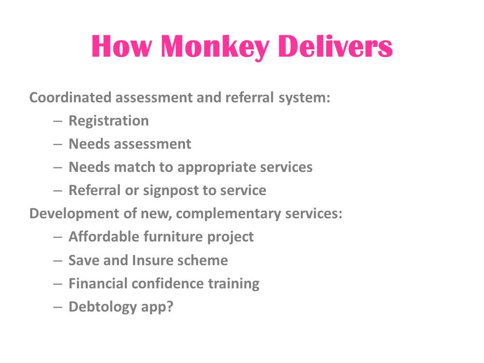 How Monkey Delivers Coordinated assessment and referral system: – Registration – Needs assessment – Needs match to appropriate services – Referral or signpost to service Development of new, complementary services: – Affordable furniture project – Save and Insure scheme – Financial confidence training – Debtology app?