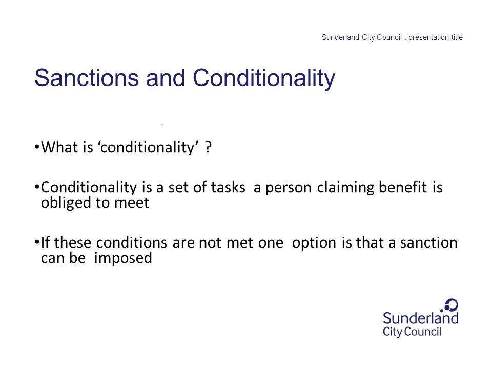 fhfhfhf 0.0 section title or leave blank Sunderland City Council : presentation title Sanctions and Conditionality What is 'conditionality' .