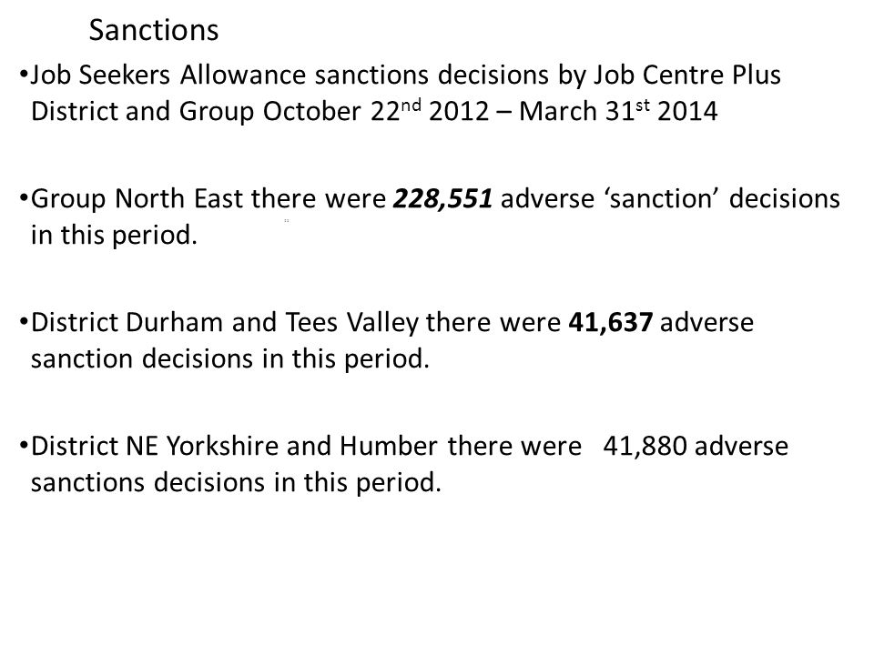 Sanctions Job Seekers Allowance sanctions decisions by Job Centre Plus District and Group October 22 nd 2012 – March 31 st 2014 Group North East there were 228,551 adverse 'sanction' decisions in this period.