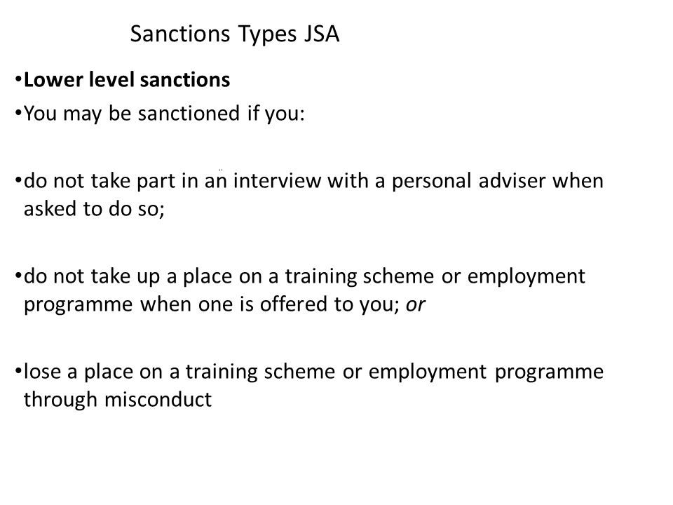 Sanctions Types JSA Lower level sanctions You may be sanctioned if you: do not take part in an interview with a personal adviser when asked to do so; do not take up a place on a training scheme or employment programme when one is offered to you; or lose a place on a training scheme or employment programme through misconduct 32
