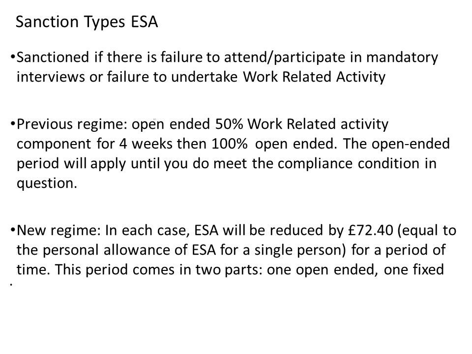 Sanction Types ESA Sanctioned if there is failure to attend/participate in mandatory interviews or failure to undertake Work Related Activity Previous regime: open ended 50% Work Related activity component for 4 weeks then 100% open ended.