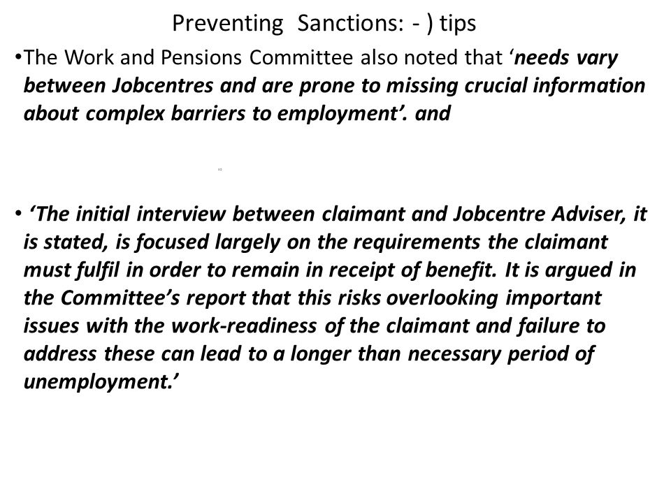 Preventing Sanctions: - ) tips The Work and Pensions Committee also noted that 'needs vary between Jobcentres and are prone to missing crucial information about complex barriers to employment'.