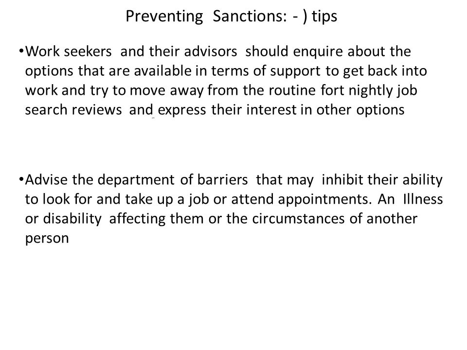 Preventing Sanctions: - ) tips Work seekers and their advisors should enquire about the options that are available in terms of support to get back into work and try to move away from the routine fort nightly job search reviews and express their interest in other options Advise the department of barriers that may inhibit their ability to look for and take up a job or attend appointments.