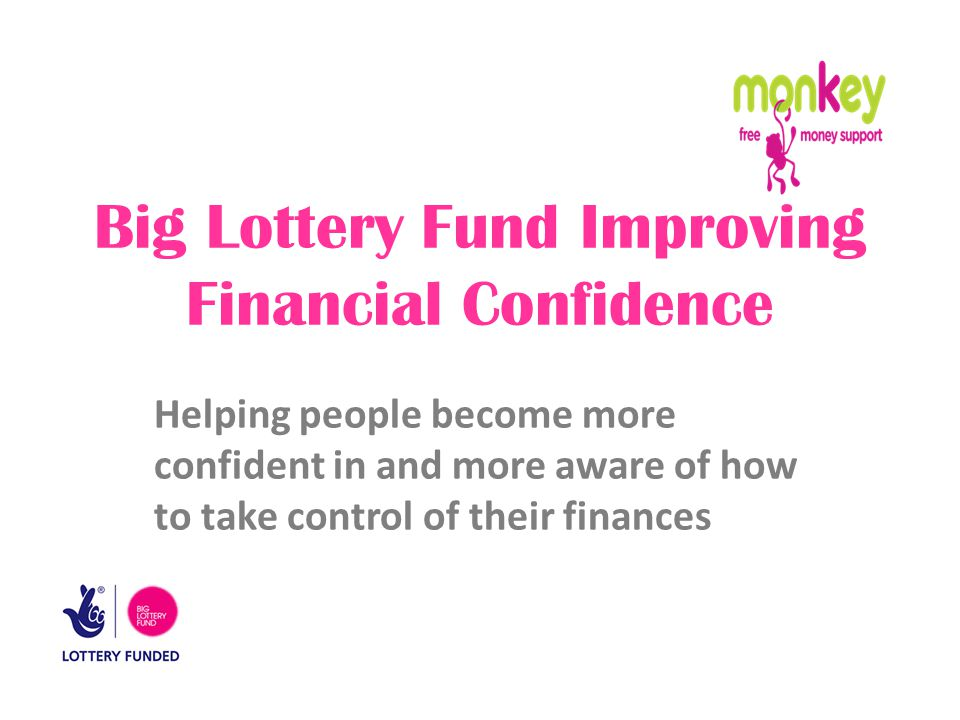 Big Lottery Fund Improving Financial Confidence Helping people become more confident in and more aware of how to take control of their finances