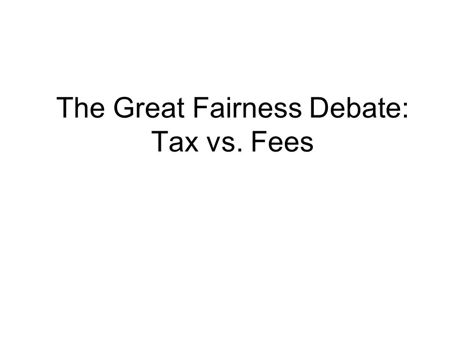 The Great Fairness Debate: Tax vs. Fees