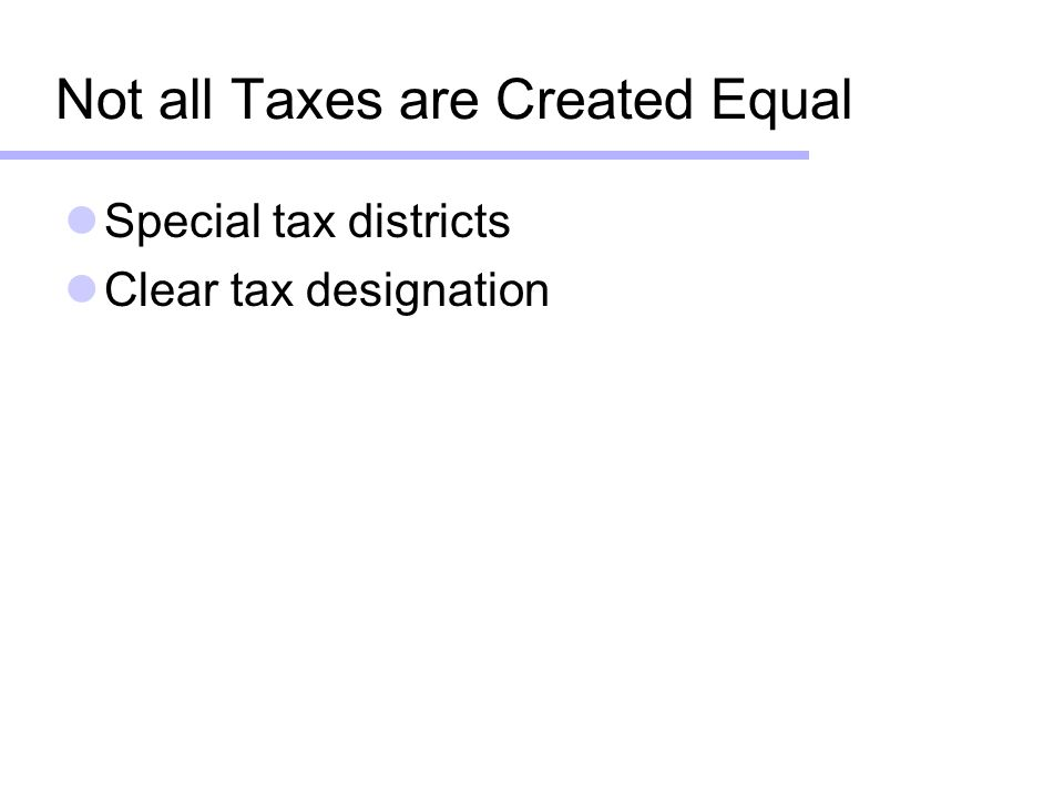Not all Taxes are Created Equal Special tax districts Clear tax designation