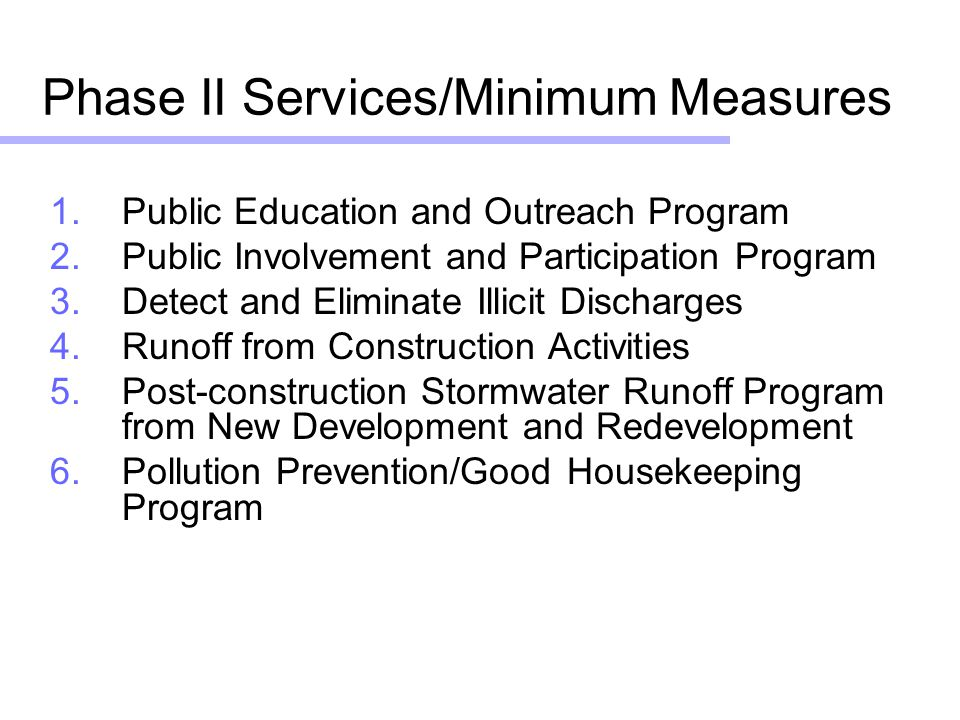 Phase II Services/Minimum Measures 1.Public Education and Outreach Program 2.Public Involvement and Participation Program 3.Detect and Eliminate Illicit Discharges 4.Runoff from Construction Activities 5.Post-construction Stormwater Runoff Program from New Development and Redevelopment 6.Pollution Prevention/Good Housekeeping Program