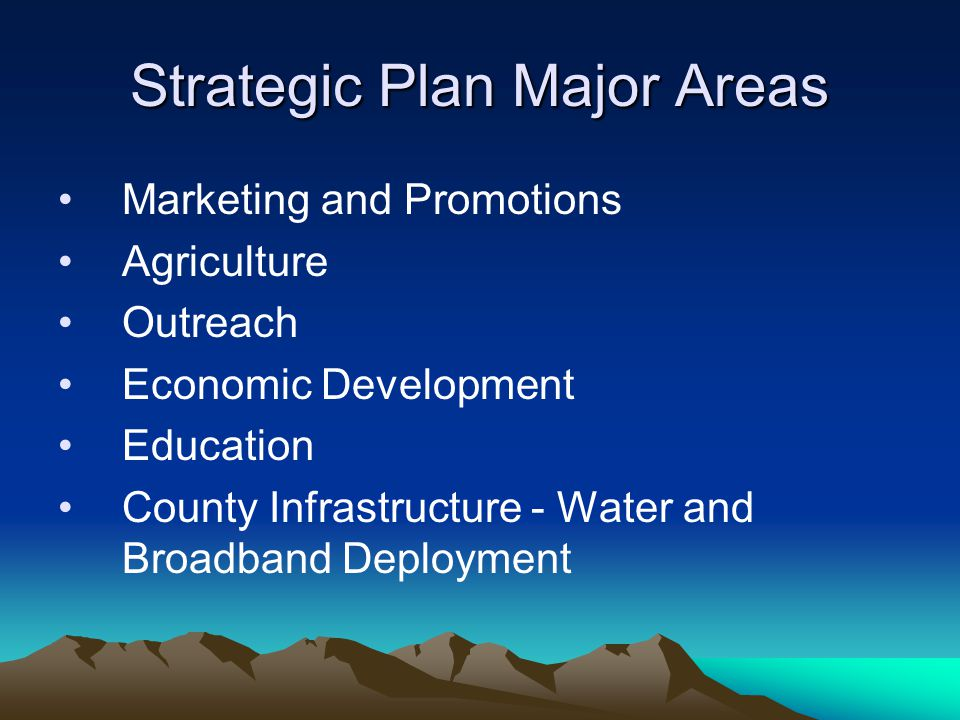 Strategic Plan Major Areas Marketing and Promotions Agriculture Outreach Economic Development Education County Infrastructure - Water and Broadband De