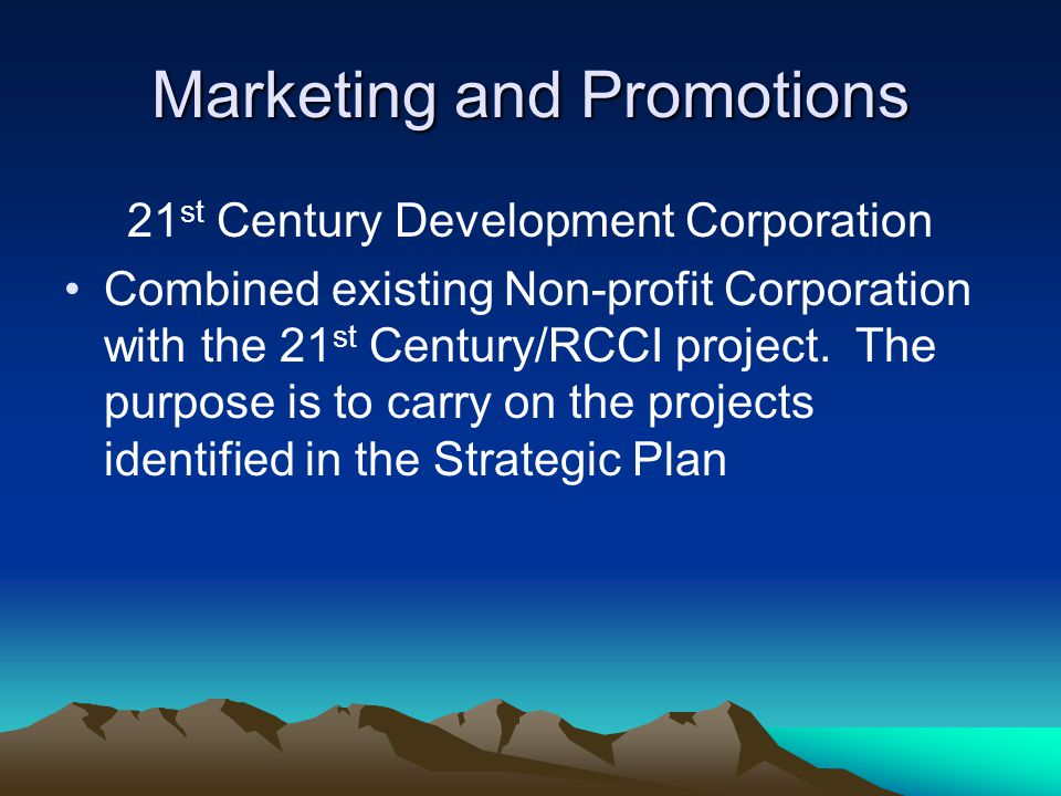 Marketing and Promotions 21 st Century Development Corporation Combined existing Non-profit Corporation with the 21 st Century/RCCI project. The purpo